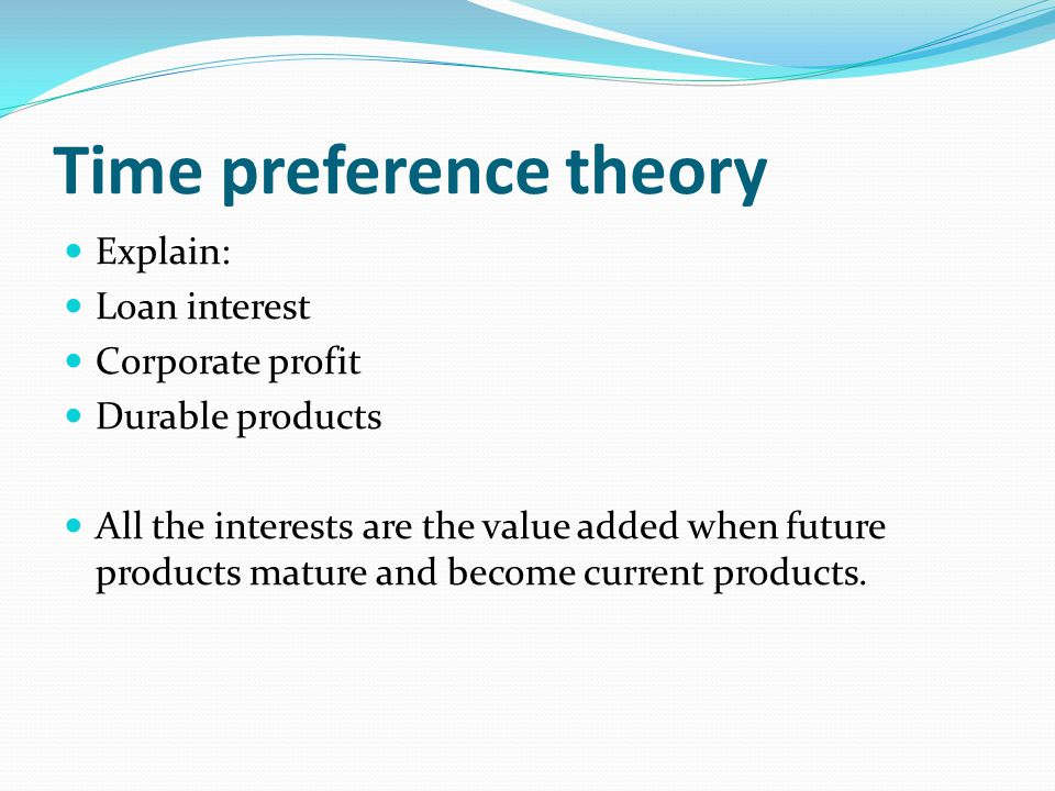 Time preference theory Explain: Loan interest Corporate profit Durable products All the interests are the value added when future products mature and