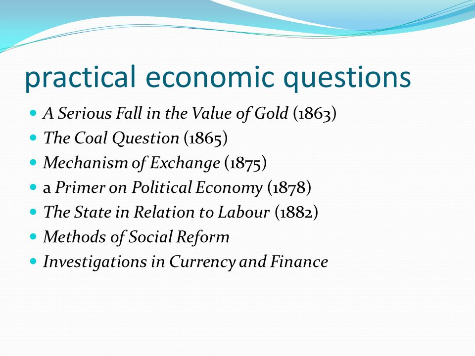 practical economic questions A Serious Fall in the Value of Gold (1863) The Coal Question (1865) Mechanism of Exchange (1875) a Primer on Political Ec