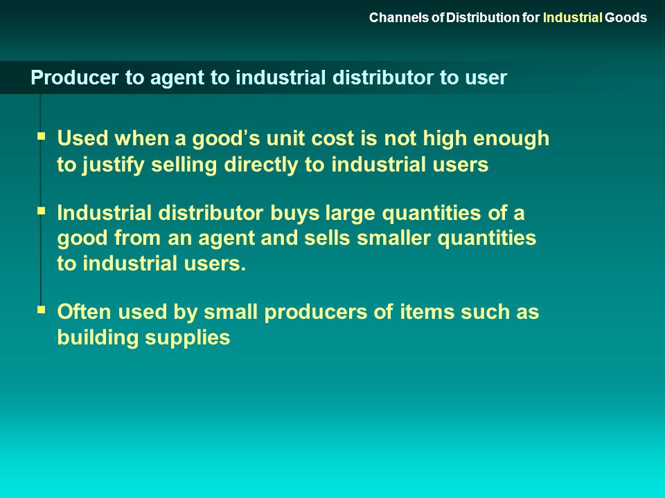Producer to agent to user Channels of Distribution for Industrial Goods Producers without sales forces contract with agents to promote/sell goods to i