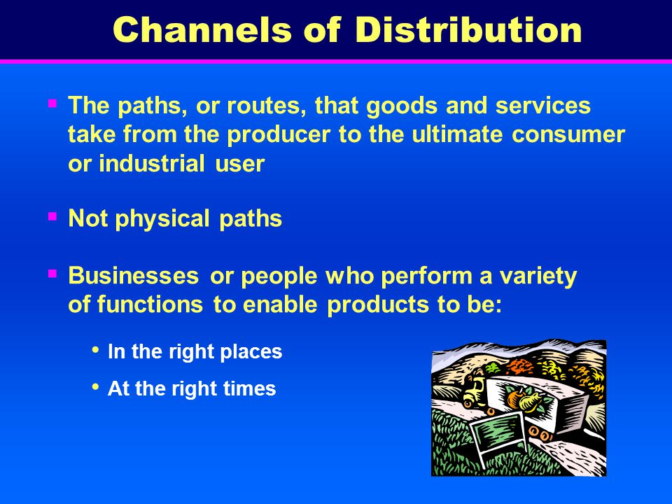 The paths, or routes, that goods and services take from the producer to the ultimate consumer or industrial user In the right places At the right times Channels of Distribution Not physical paths Businesses or people who perform a variety of functions to enable products to be: