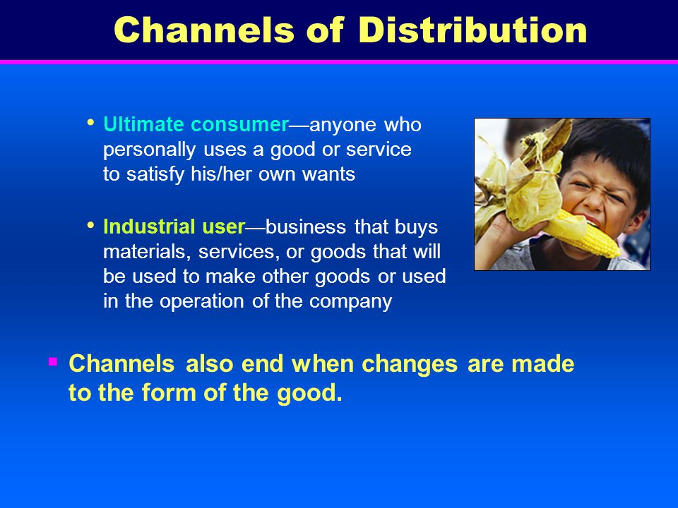 Begin with producer and end with ultimate consumer or industrial user Producermakes or provides goods and services Examples: Channels of Distribution
