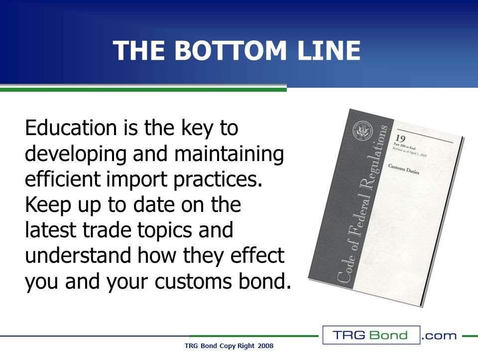 TRG Bond Copy Right 2008 THE BOTTOM LINE Education is the key to developing and maintaining efficient import practices.