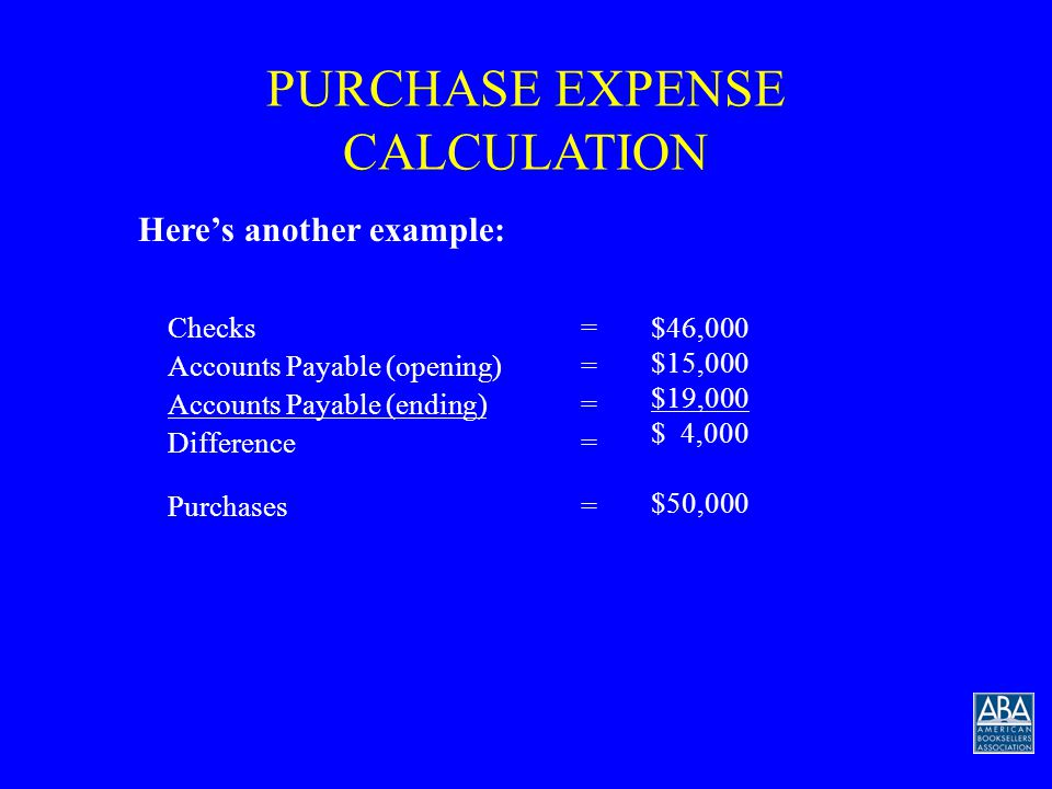 PURCHASE EXPENSE CALCULATION Checks written for merchandise for sale during the period, plus the difference between accounts payable at the beginning of the period and accounts payable at the end of the period, equals purchases: Checks= $50,000 Accounts Payable (opening)= $20,000 Accounts Payable (ending)= $10,000 Difference=-$10,000 Purchases= $40,000