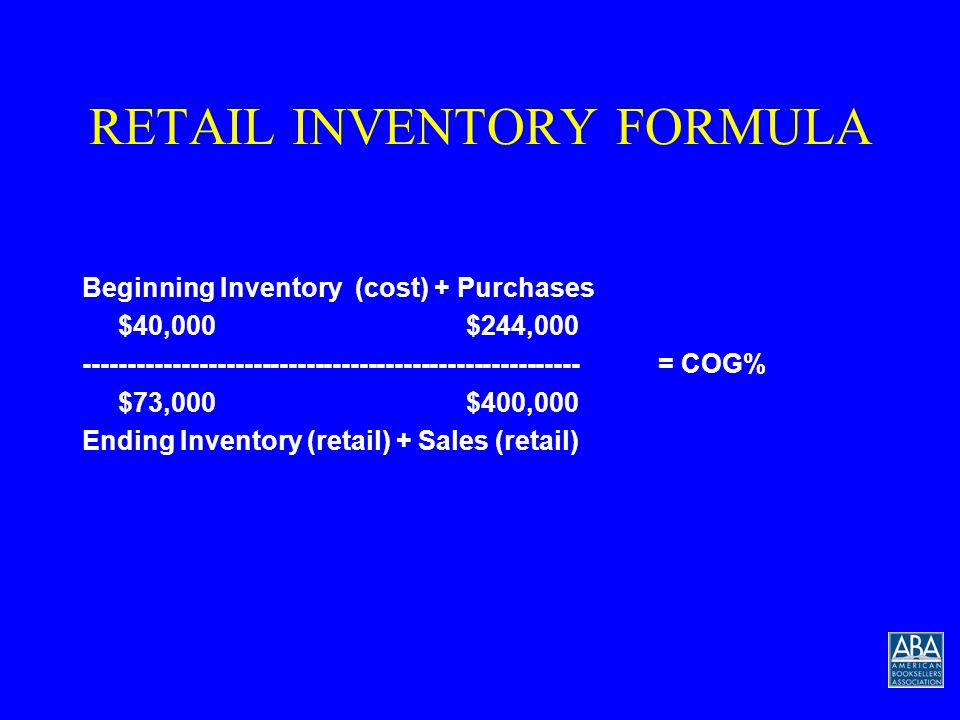 RETAIL INVENTORY FORMULA Beginning Inventory (cost) + Purchases --------------------------------------------------------= COG% Ending Inventory (retail) + Sales (retail) Now lets put some numbers in the formula…