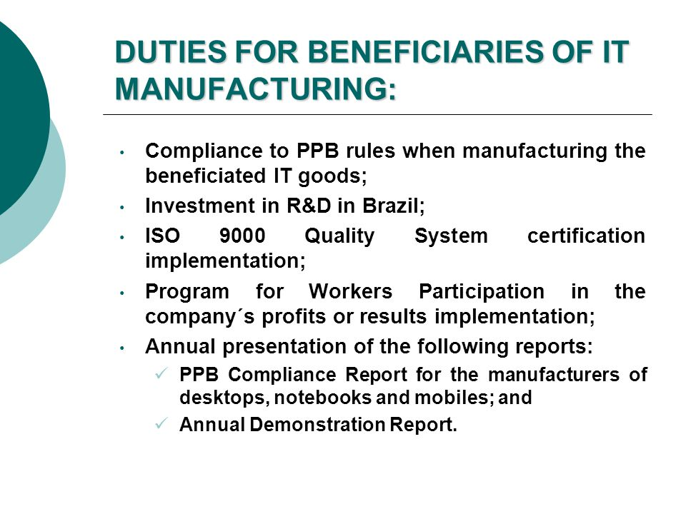 DUTIES FOR BENEFICIARIES OF IT MANUFACTURING: Compliance to PPB rules when manufacturing the beneficiated IT goods; Investment in R&D in Brazil; ISO 9