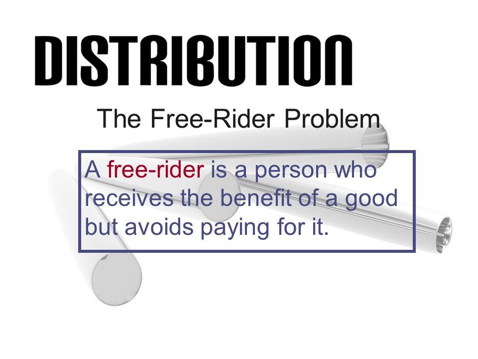 The Free-Rider Problem A free-rider is a person who receives the benefit of a good but avoids paying for it.