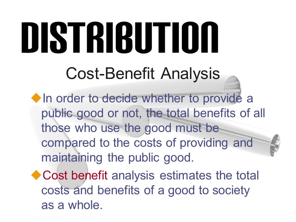 Cost-Benefit Analysis uIn order to decide whether to provide a public good or not, the total benefits of all those who use the good must be compared to the costs of providing and maintaining the public good.