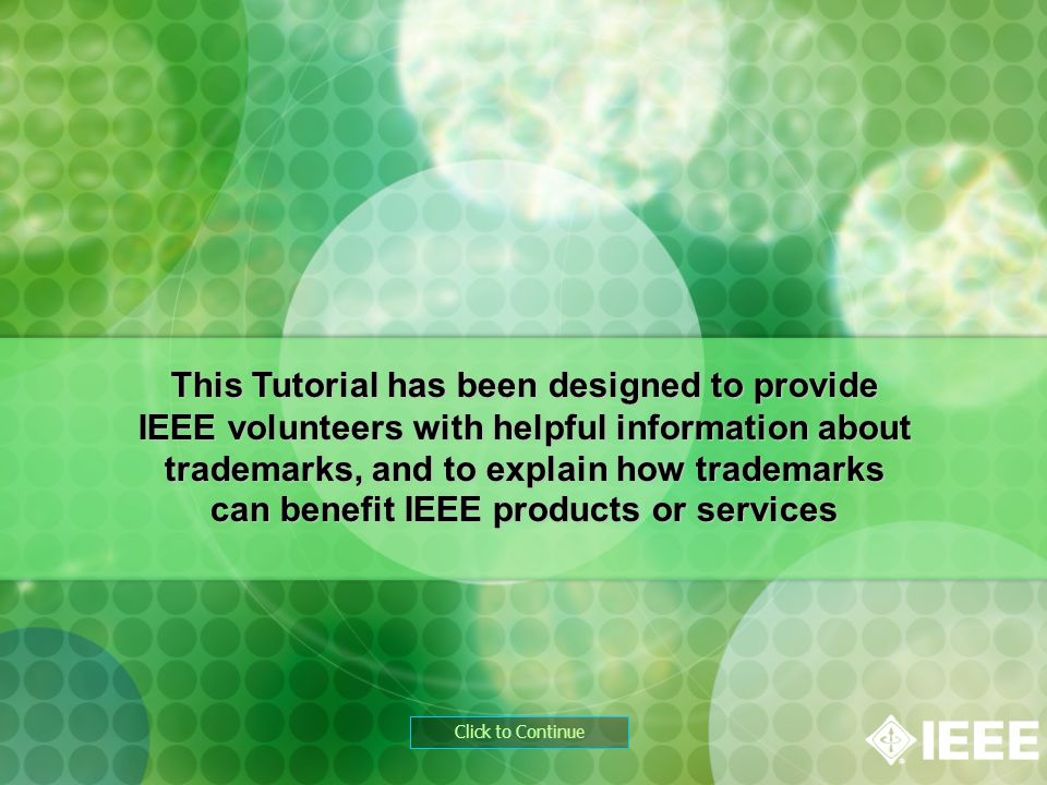 Click to Continue This Tutorial has been designed to provide IEEE volunteers with helpful information about trademarks, and to explain how trademarks