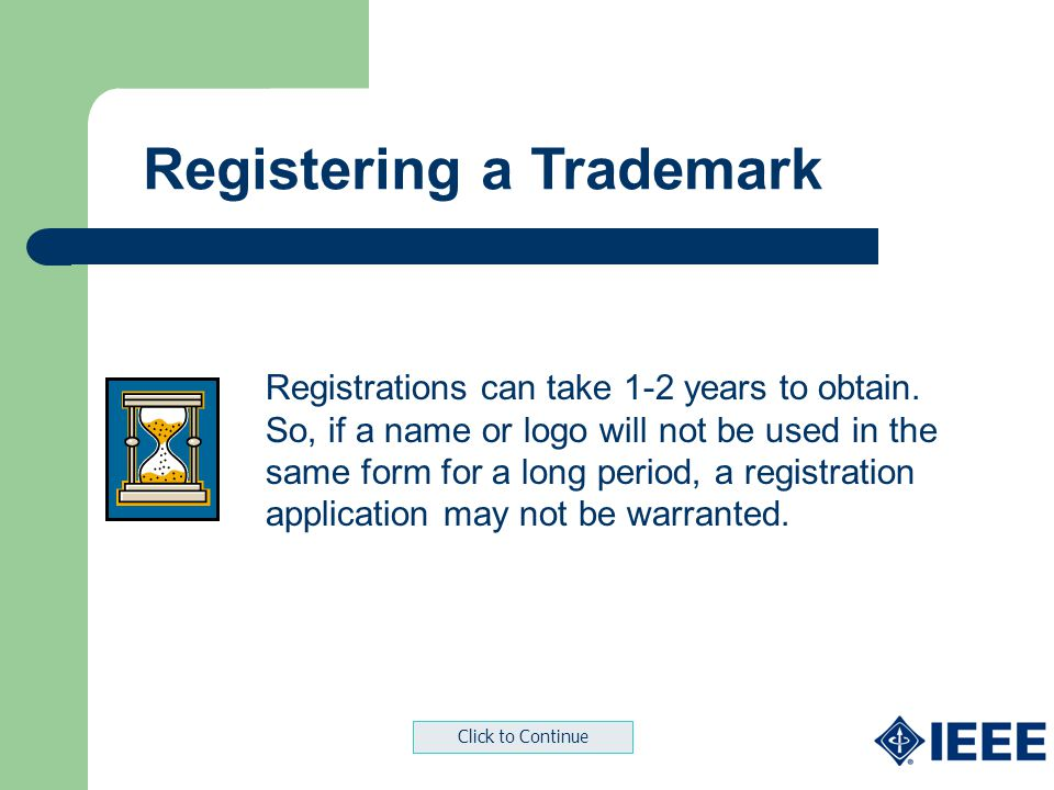 Registering a Trademark Registrations can take 1-2 years to obtain. So, if a name or logo will not be used in the same form for a long period, a regis