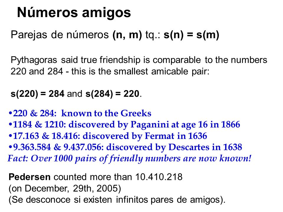 Parejas de números (n, m) tq.: s(n) = s(m) Pythagoras said true friendship is comparable to the numbers 220 and this is the smallest amicable pair: s(220) = 284 and s(284) = 220.