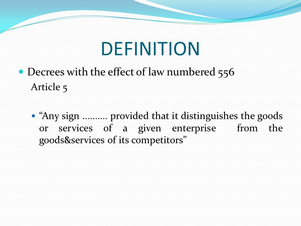 DEFINITION Decrees with the effect of law numbered 556 Article 5 Any sign.......... provided that it distinguishes the goods or services of a given en