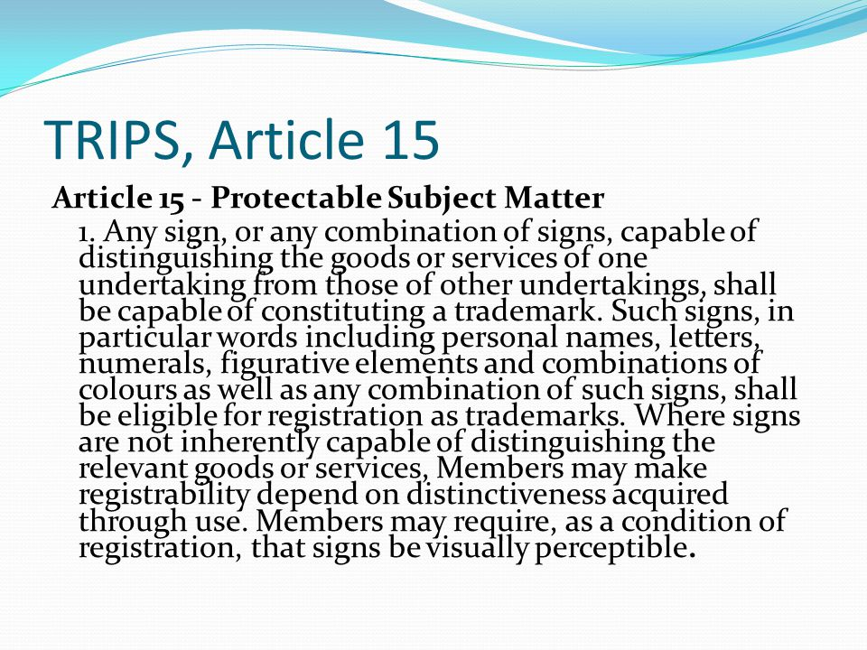 TRIPS, Article 15 Article 15 - Protectable Subject Matter 1. Any sign, or any combination of signs, capable of distinguishing the goods or services of