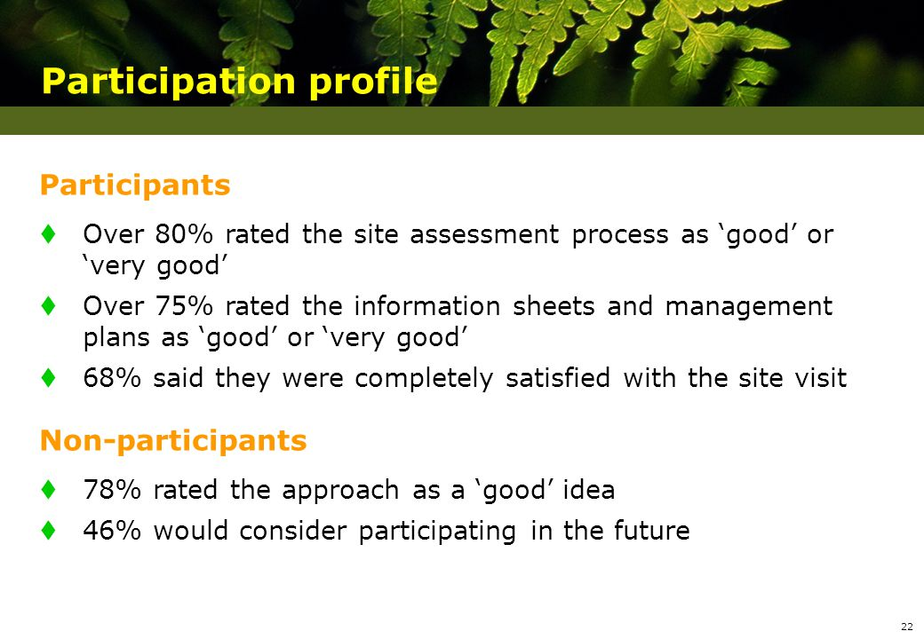 Participation profile Participants t Over 80% rated the site assessment process as good or very good t Over 75% rated the information sheets and management plans as good or very good t 68% said they were completely satisfied with the site visit Non-participants t 78% rated the approach as a good idea t 46% would consider participating in the future 22