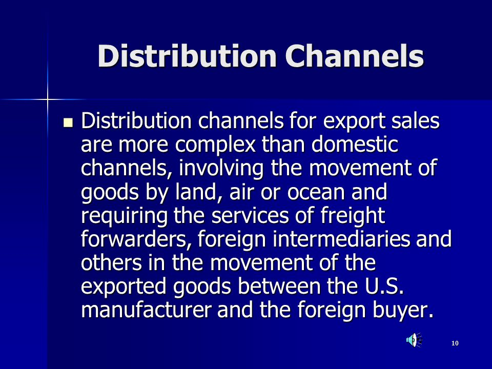 10 Distribution Channels Distribution channels for export sales are more complex than domestic channels, involving the movement of goods by land, air