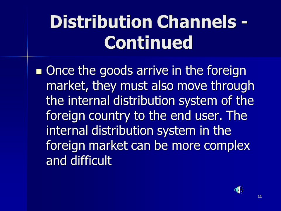 11 Distribution Channels - Continued Once the goods arrive in the foreign market, they must also move through the internal distribution system of the