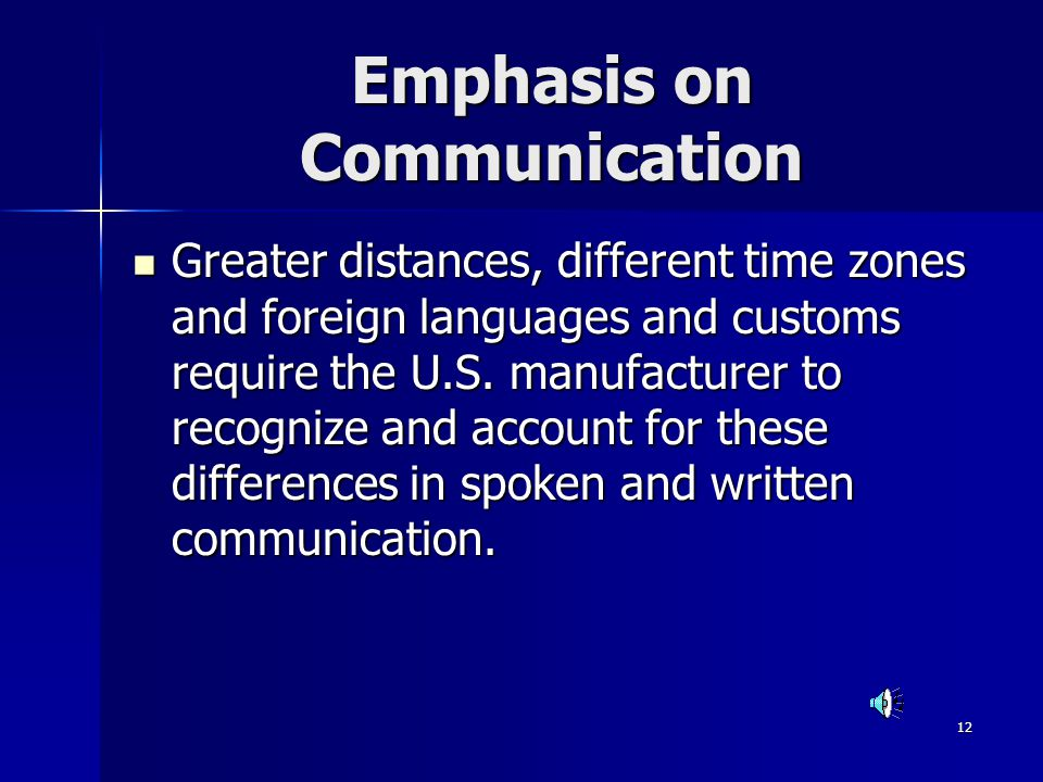 12 Emphasis on Communication Greater distances, different time zones and foreign languages and customs require the U.S. manufacturer to recognize and