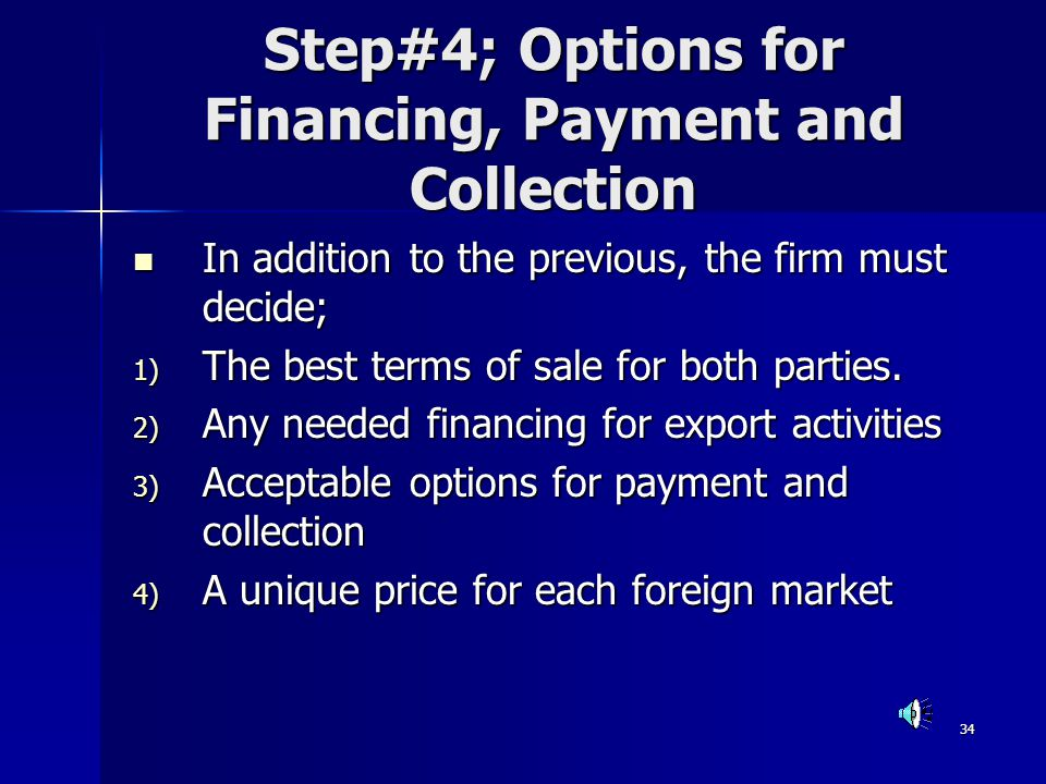 34 Step#4; Options for Financing, Payment and Collection In addition to the previous, the firm must decide; In addition to the previous, the firm must