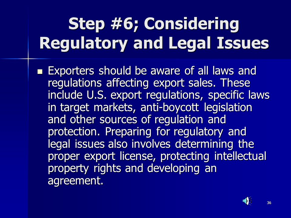 36 Step #6; Considering Regulatory and Legal Issues Exporters should be aware of all laws and regulations affecting export sales. These include U.S. e