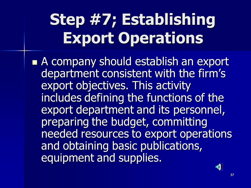 37 Step #7; Establishing Export Operations A company should establish an export department consistent with the firms export objectives. This activity