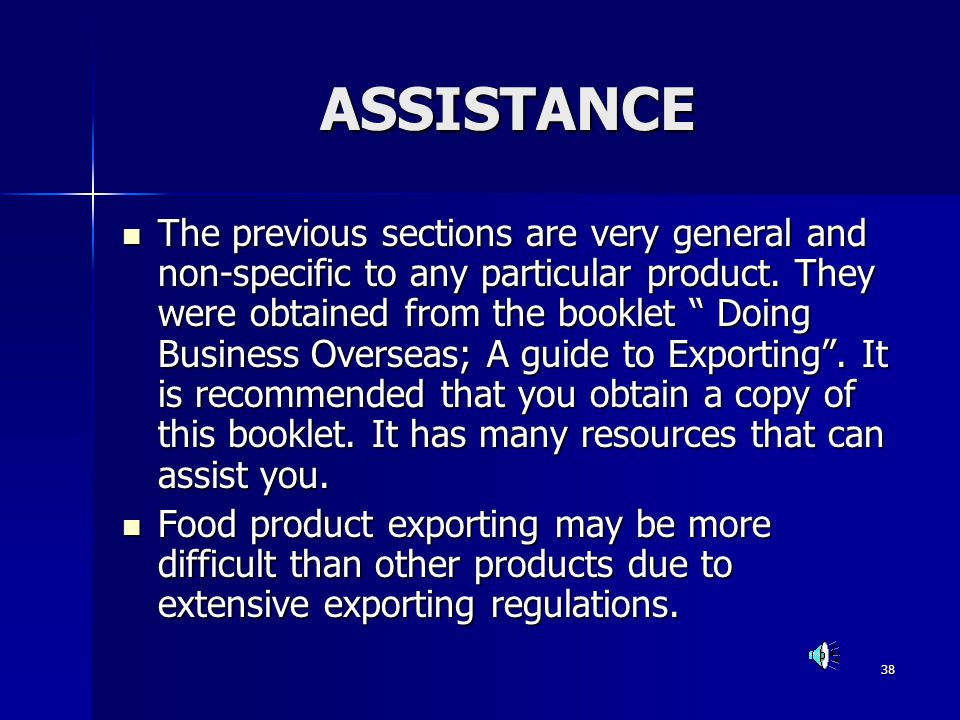 38 ASSISTANCE The previous sections are very general and non-specific to any particular product. They were obtained from the booklet Doing Business Ov