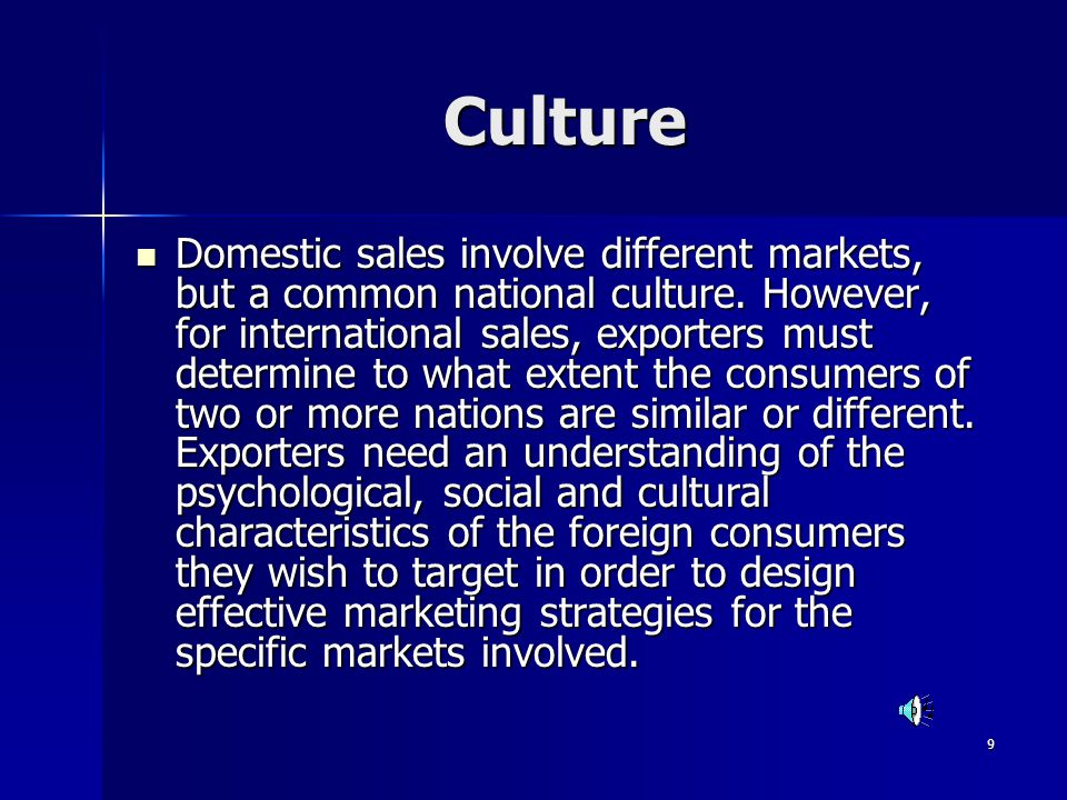 9 Culture Domestic sales involve different markets, but a common national culture. However, for international sales, exporters must determine to what