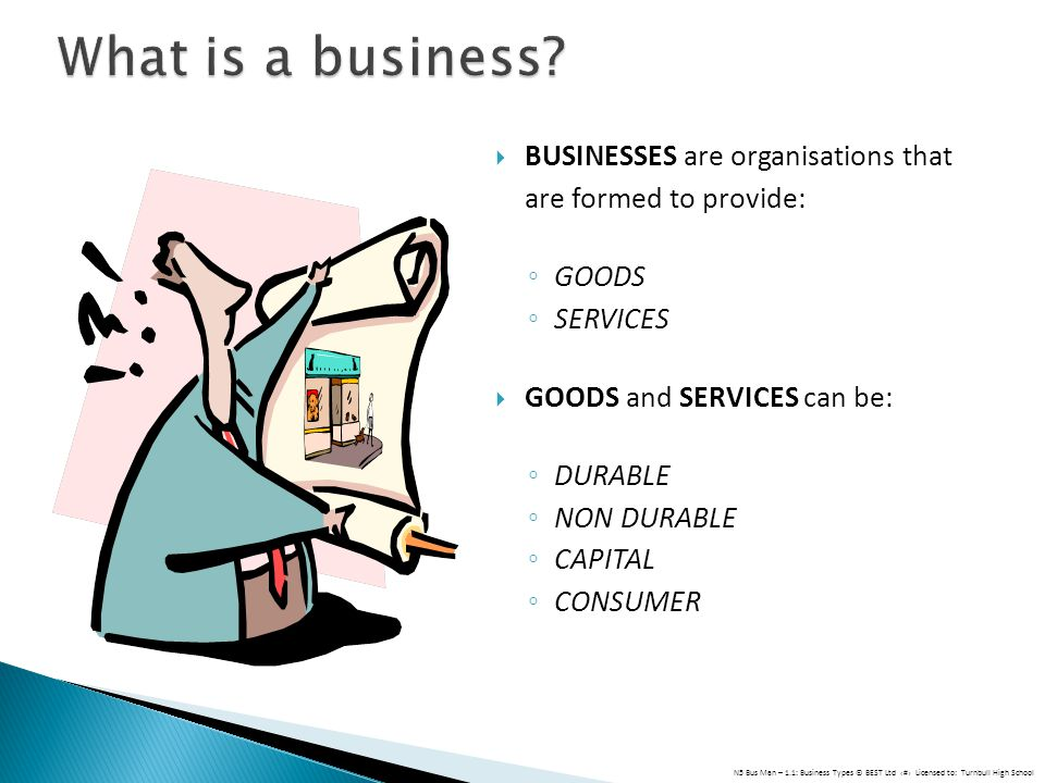 BUSINESSES are organisations that are formed to provide: GOODS SERVICES GOODS and SERVICES can be: DURABLE NON DURABLE CAPITAL CONSUMER N5 Bus Man – 1