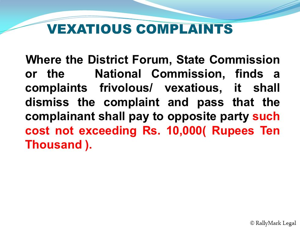 VEXATIOUS COMPLAINTS Where the District Forum, State Commission or the National Commission, finds a complaints frivolous/ vexatious, it shall dismiss the complaint and pass that the complainant shall pay to opposite party such cost not exceeding Rs.