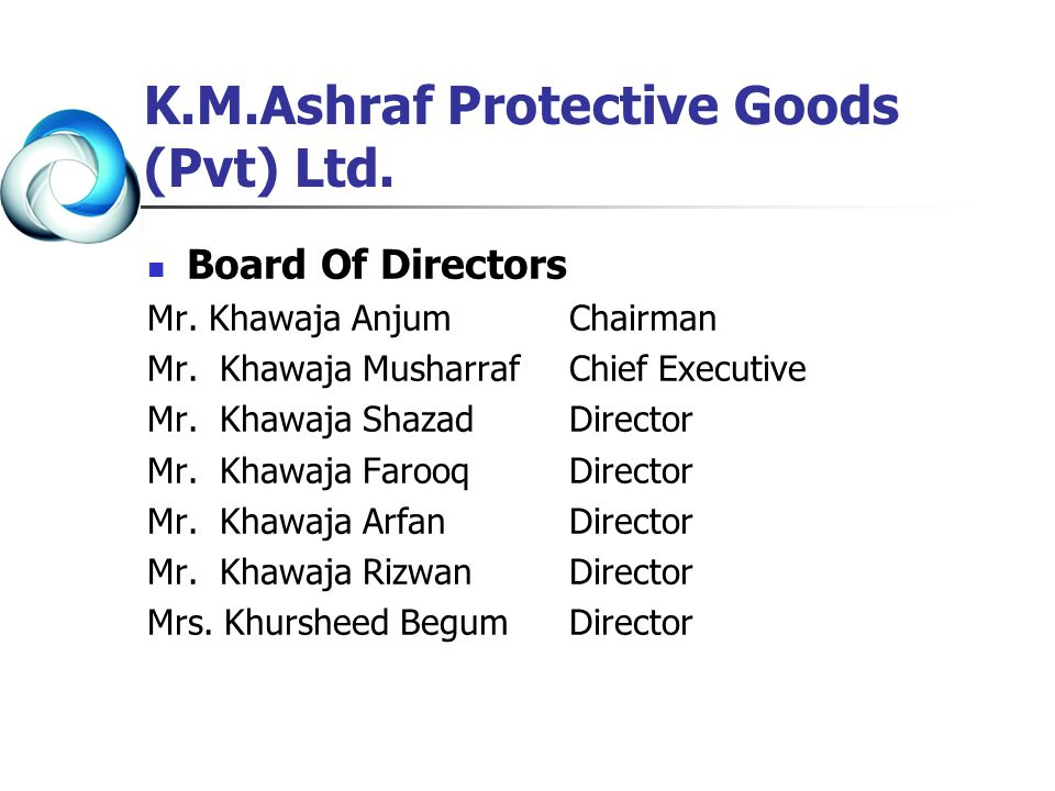 K.M.Ashraf Protective Goods (Pvt) Ltd. Board Of Directors Mr. Khawaja AnjumChairman Mr. Khawaja MusharrafChief Executive Mr. Khawaja ShazadDirector Mr