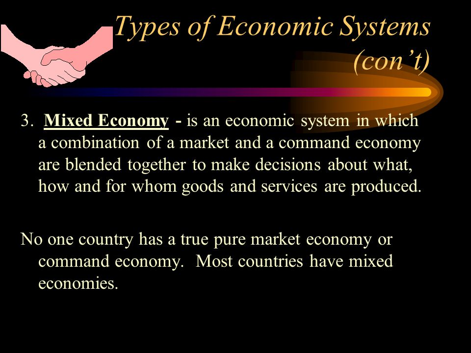 Types of Economic Systems (cont) 3. Mixed Economy - is an economic system in which a combination of a market and a command economy are blended togethe
