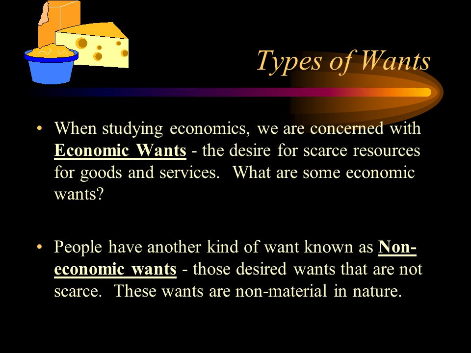 Types of Wants When studying economics, we are concerned with Economic Wants - the desire for scarce resources for goods and services. What are some e