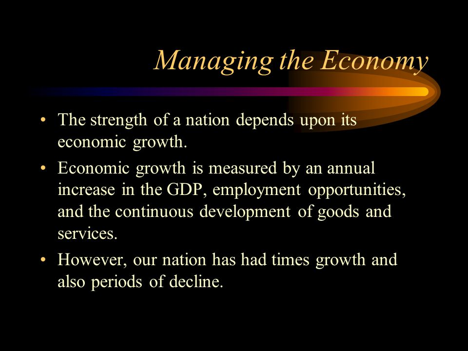 Managing the Economy The strength of a nation depends upon its economic growth. Economic growth is measured by an annual increase in the GDP, employme