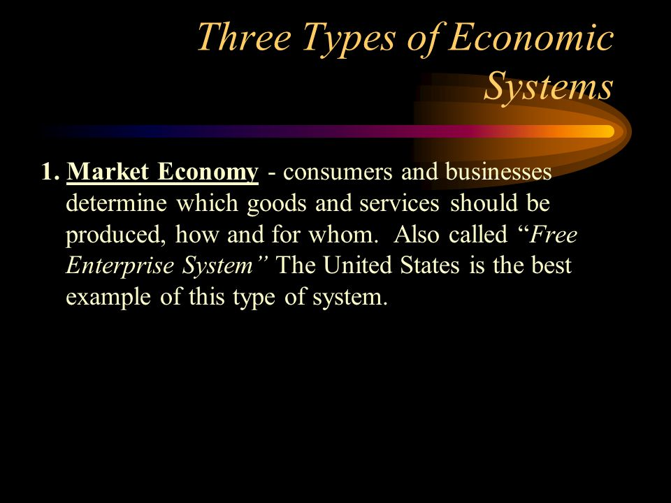 Three Types of Economic Systems 1. Market Economy - consumers and businesses determine which goods and services should be produced, how and for whom.