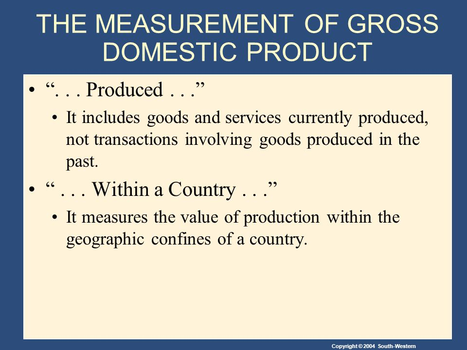 Copyright © 2004 South-Western THE MEASUREMENT OF GROSS DOMESTIC PRODUCT... Produced... It includes goods and services currently produced, not transac