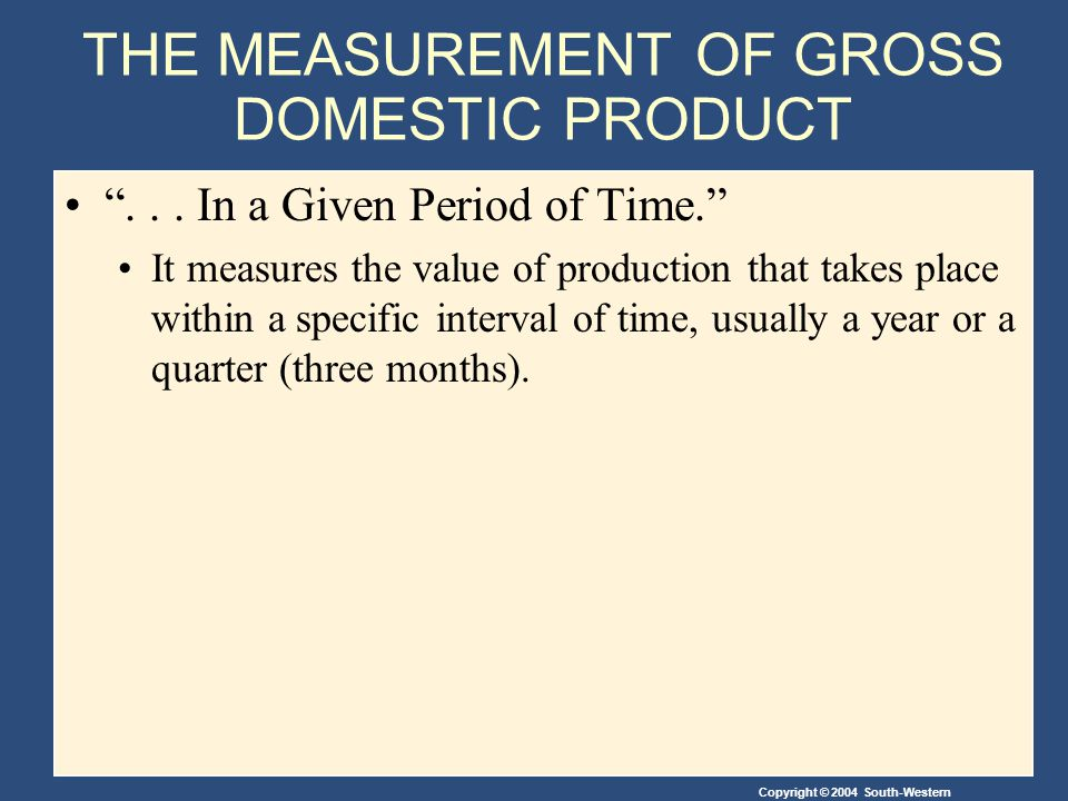 Copyright © 2004 South-Western THE MEASUREMENT OF GROSS DOMESTIC PRODUCT... In a Given Period of Time. It measures the value of production that takes