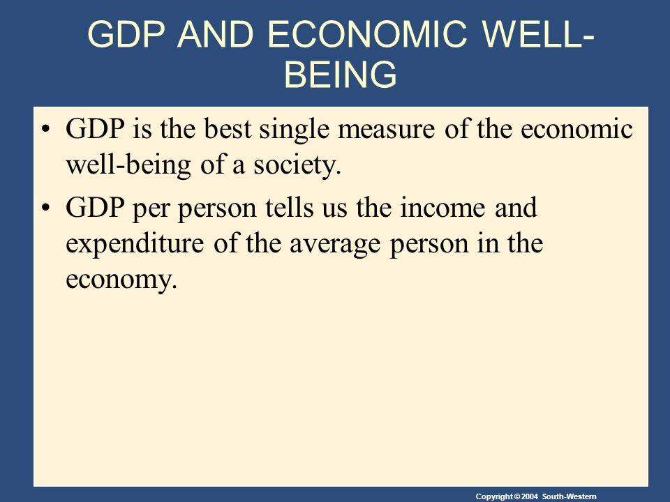 GDP AND ECONOMIC WELL- BEING GDP is the best single measure of the economic well-being of a society. GDP per person tells us the income and expenditur