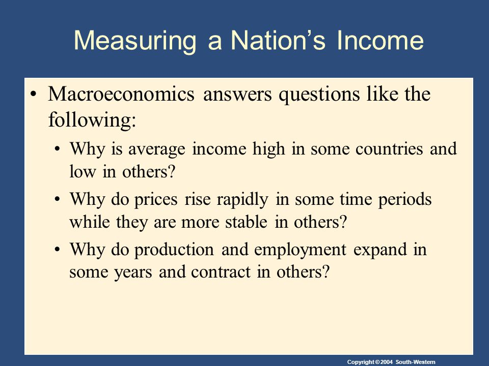 Copyright © 2004 South-Western Measuring a Nations Income Macroeconomics answers questions like the following: Why is average income high in some coun