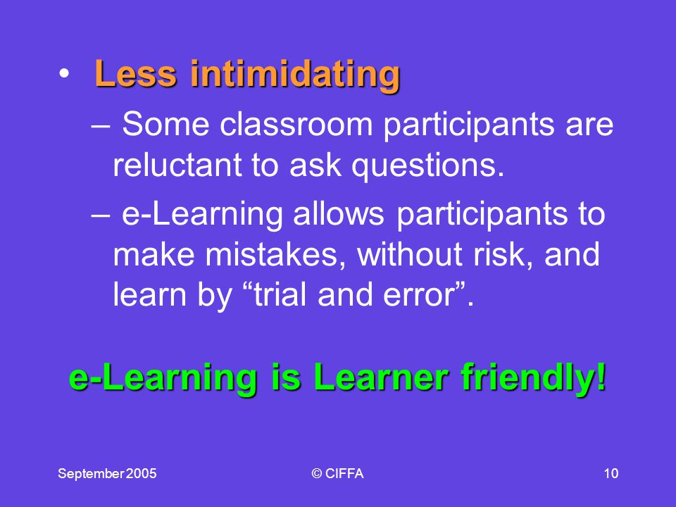 September 2005© CIFFA10 Less intimidating – Some classroom participants are reluctant to ask questions.