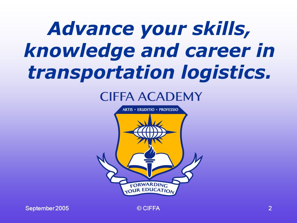 September 2005© CIFFA2 Advance your skills, knowledge and career in transportation logistics.