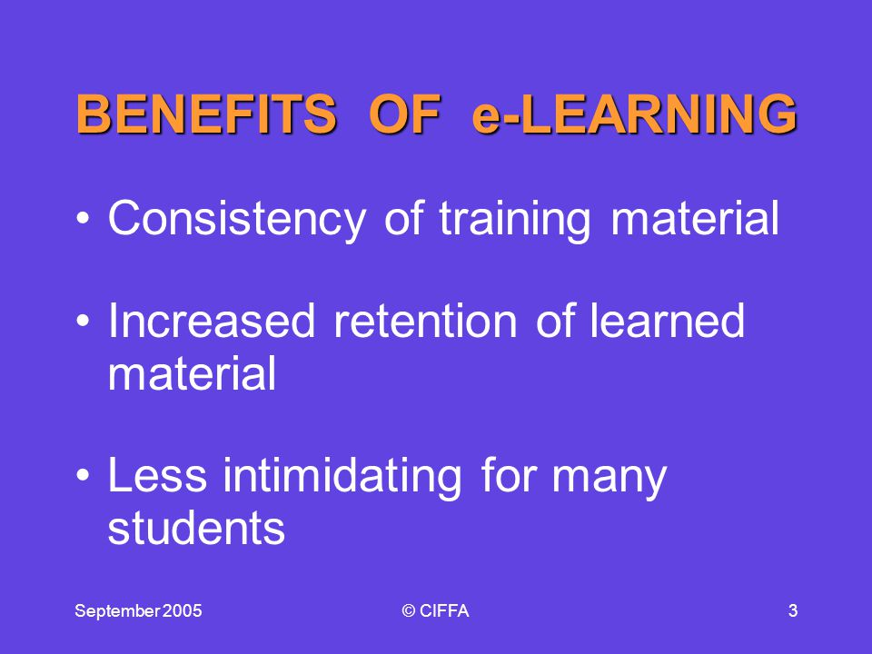 September 2005© CIFFA3 BENEFITS OF e-LEARNING Consistency of training material Increased retention of learned material Less intimidating for many students