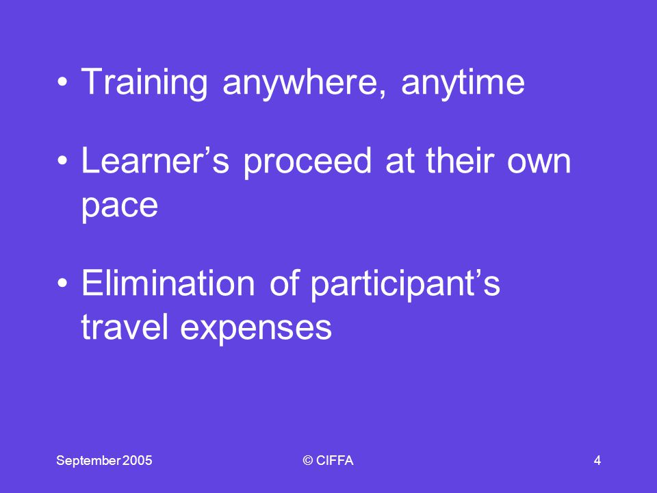 September 2005© CIFFA5 Training anywhere, anytime – Learners do NOT have to wait for a scheduled course.