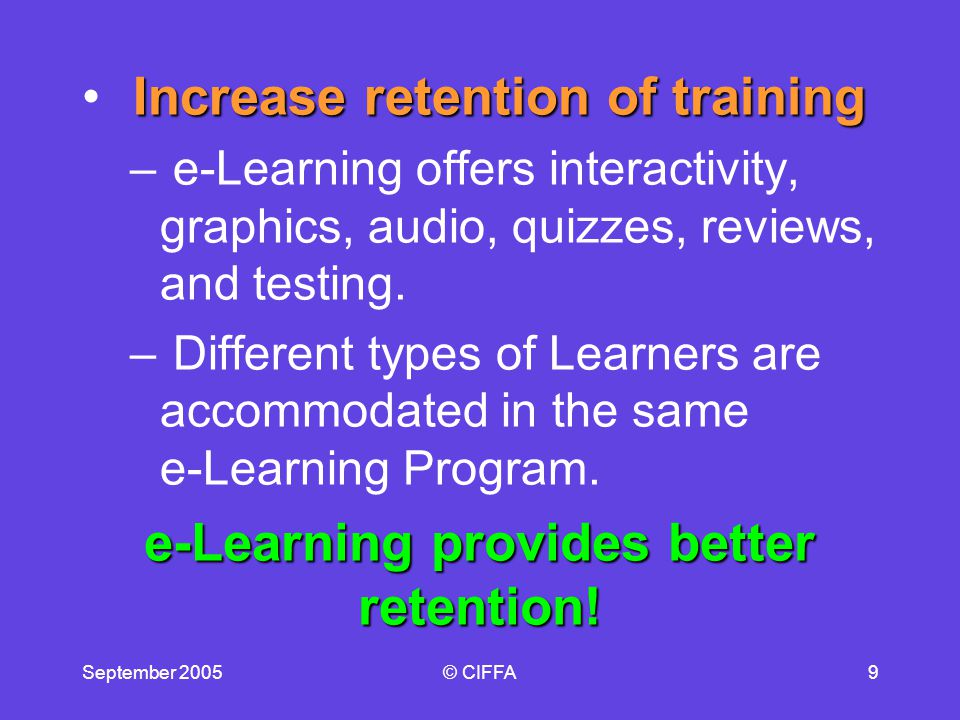 September 2005© CIFFA9 Increase retention of training – e-Learning offers interactivity, graphics, audio, quizzes, reviews, and testing.