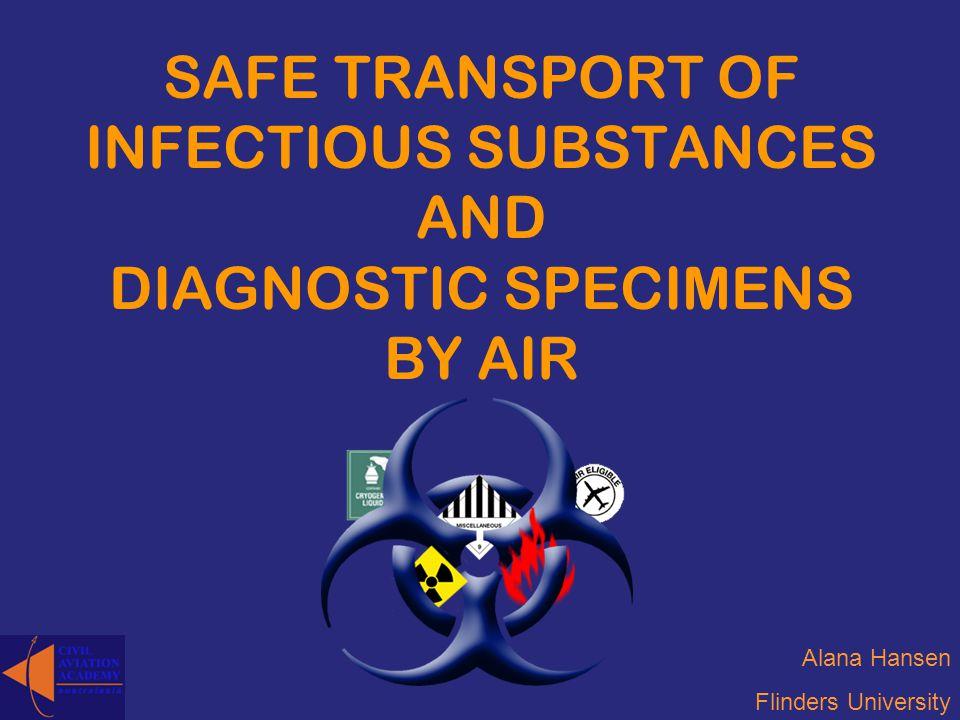 SAFE TRANSPORT OF INFECTIOUS SUBSTANCES AND DIAGNOSTIC SPECIMENS BY AIR Alana Hansen Flinders University
