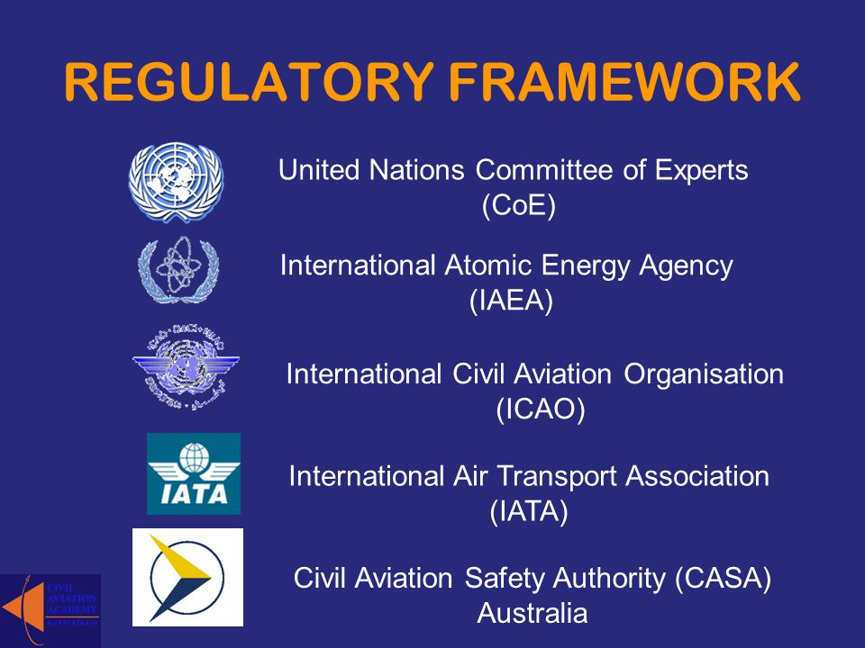 REGULATORY FRAMEWORK United Nations Committee of Experts (CoE) International Atomic Energy Agency (IAEA) International Civil Aviation Organisation (IC