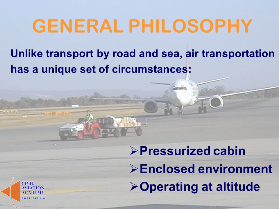 GENERAL PHILOSOPHY Unlike transport by road and sea, air transportation has a unique set of circumstances: Pressurized cabin Enclosed environment Oper