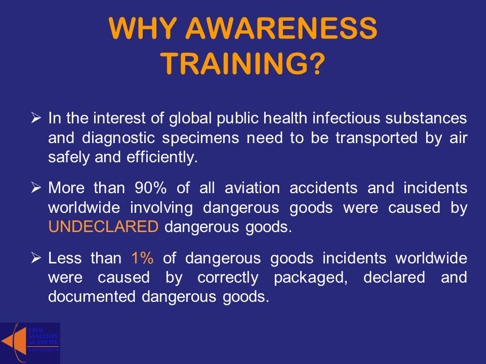 WHY AWARENESS TRAINING? In the interest of global public health infectious substances and diagnostic specimens need to be transported by air safely an