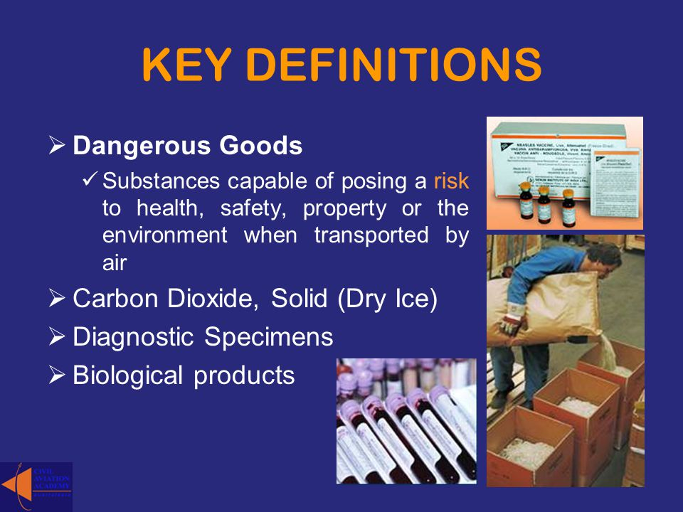 KEY DEFINITIONS Dangerous Goods Substances capable of posing a risk to health, safety, property or the environment when transported by air Carbon Diox