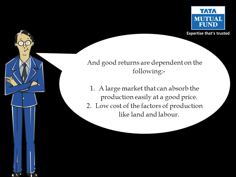 And good returns are dependent on the following:- 1.A large market that can absorb the production easily at a good price.