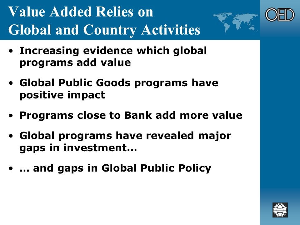 Value Added Relies on Global and Country Activities Increasing evidence which global programs add value Global Public Goods programs have positive impact Programs close to Bank add more value Global programs have revealed major gaps in investment… … and gaps in Global Public Policy