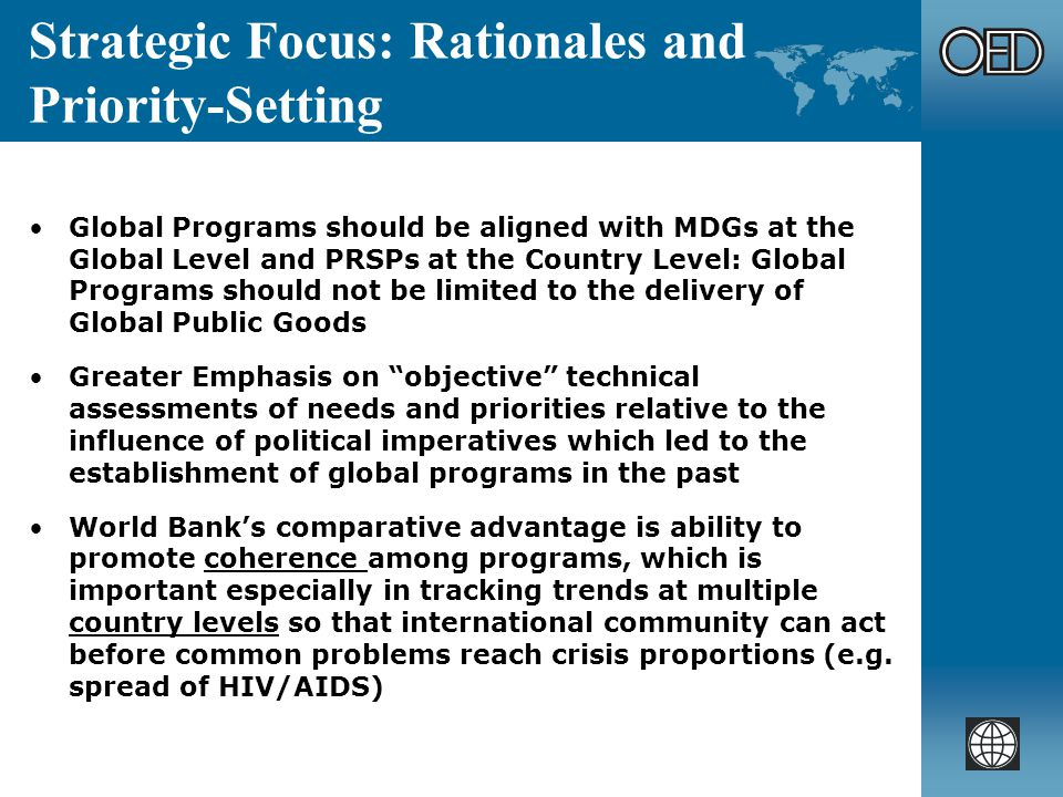 Strategic Focus: Rationales and Priority-Setting Global Programs should be aligned with MDGs at the Global Level and PRSPs at the Country Level: Global Programs should not be limited to the delivery of Global Public Goods Greater Emphasis on objective technical assessments of needs and priorities relative to the influence of political imperatives which led to the establishment of global programs in the past World Banks comparative advantage is ability to promote coherence among programs, which is important especially in tracking trends at multiple country levels so that international community can act before common problems reach crisis proportions (e.g.