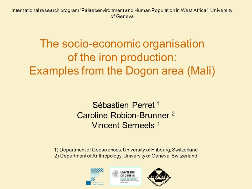 Sébastien Perret 1 Caroline Robion-Brunner 2 Vincent Serneels 1 1) Department of Geosciences, University of Fribourg, Switzerland 2) Department of Anthropology, University of Geneva, Switzerland International research program Palaeoenvironment and Human Population in West Africa, University of Geneva The socio-economic organisation of the iron production: Examples from the Dogon area (Mali)